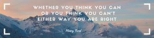 Whether you think you can or you think you can'teither way you are right